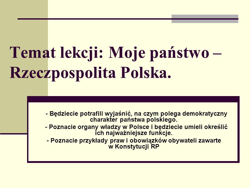 Temat lekcji: Moje państwo – Rzeczpospolita Polska. - Będziecie potrafili wyjaśnić, na czym polega demokratyczny charakter państwa polskiego. - Poznac