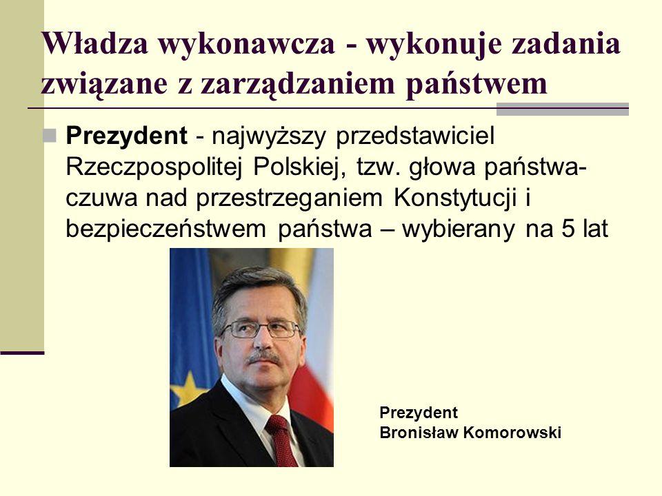 Władza wykonawcza - wykonuje zadania związane z zarządzaniem państwem Prezydent - najwyższy przedstawiciel Rzeczpospolitej Polskiej, tzw. głowa państw