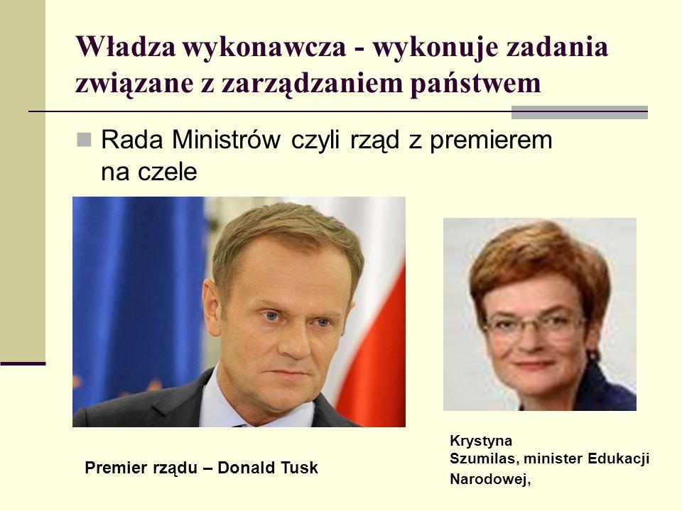 Władza wykonawcza - wykonuje zadania związane z zarządzaniem państwem Rada Ministrów czyli rząd z premierem na czele Krystyna Szumilas, minister Eduka