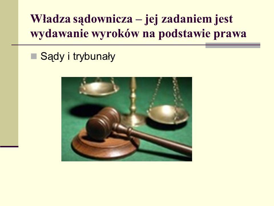 Władza sądownicza – jej zadaniem jest wydawanie wyroków na podstawie prawa Sądy i trybunały