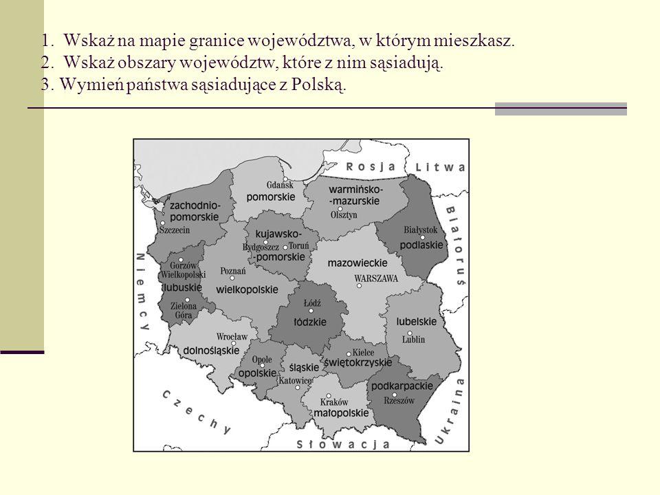 1. Wskaż na mapie granice województwa, w którym mieszkasz. 2. Wskaż obszary województw, które z nim sąsiadują. 3. Wymień państwa sąsiadujące z Polską.