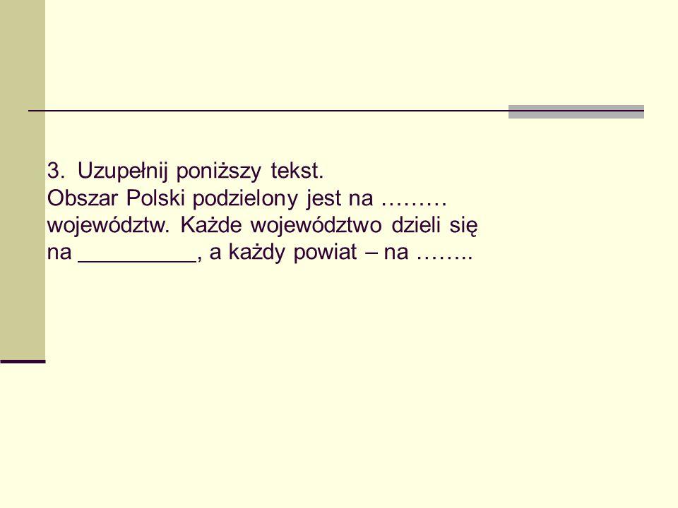 3. Uzupełnij poniższy tekst. Obszar Polski podzielony jest na ……… województw. Każde województwo dzieli się na, a każdy powiat – na ……..