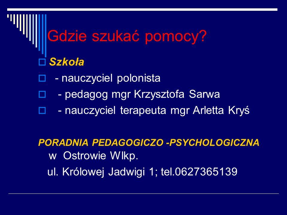 Gdzie szukać pomocy? Szkoła - nauczyciel polonista - pedagog mgr Krzysztofa Sarwa - nauczyciel terapeuta mgr Arletta Kryś PORADNIA PEDAGOGICZO -PSYCHO