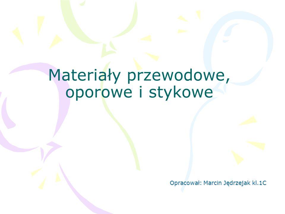 Materiały przewodowe, oporowe i stykowe Opracował: Marcin Jędrzejak kl.1C