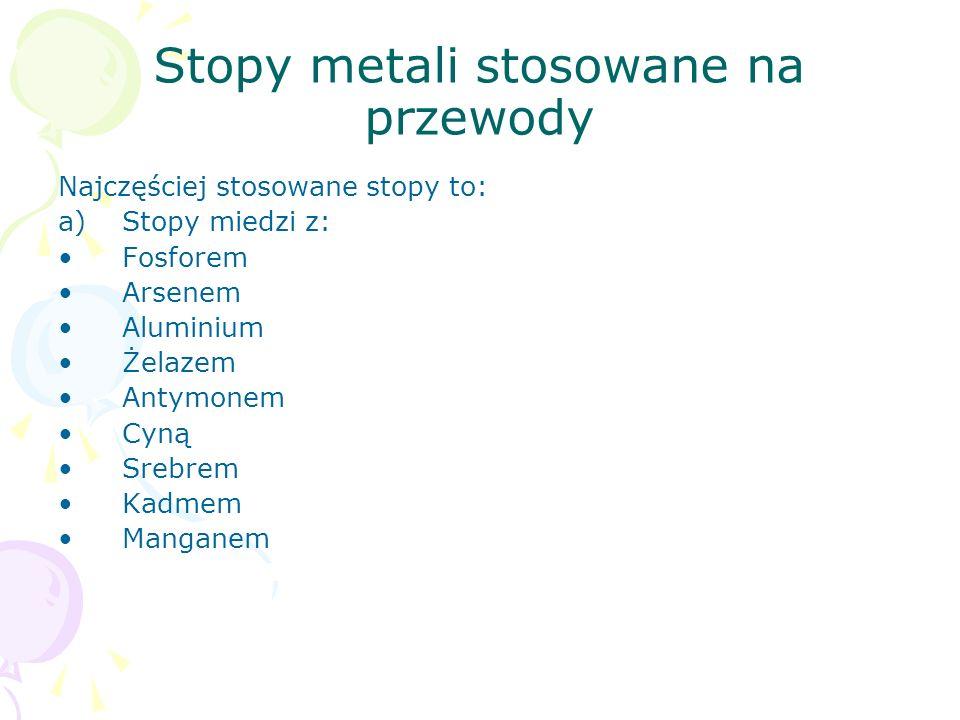 Stopy metali stosowane na przewody Najczęściej stosowane stopy to: a)Stopy miedzi z: Fosforem Arsenem Aluminium Żelazem Antymonem Cyną Srebrem Kadmem