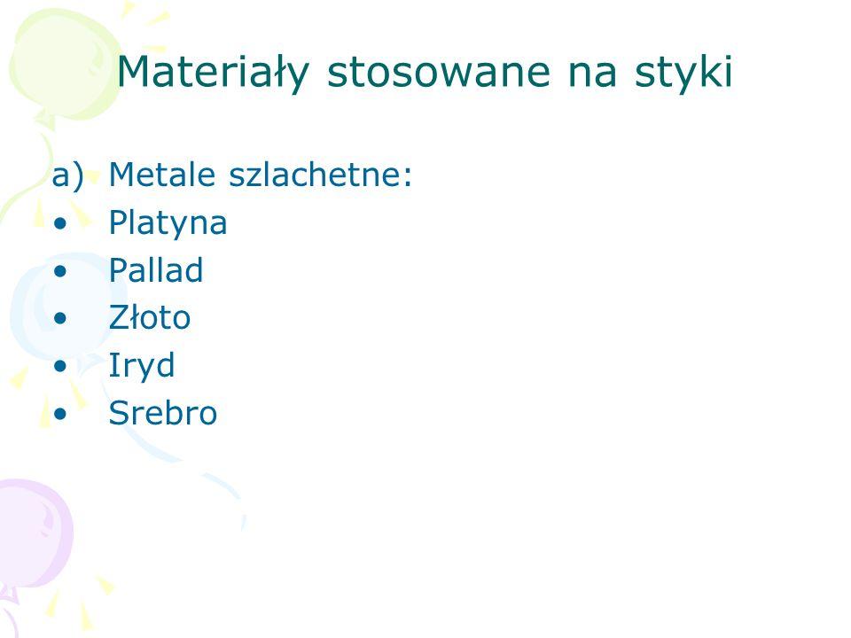 Materiały stosowane na styki a)Metale szlachetne: Platyna Pallad Złoto Iryd Srebro