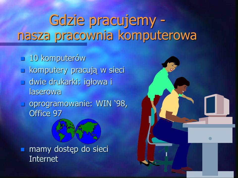 Gdzie pracujemy - nasza pracownia komputerowa n 10 komputerów n komputery pracują w sieci n dwie drukarki: igłowa i laserowa n oprogramowanie: WIN 98, Office 97 n mamy dostęp do sieci Internet