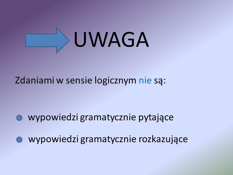 UWAGA Zdaniami w sensie logicznym nie są: wypowiedzi gramatycznie pytające wypowiedzi gramatycznie rozkazujące