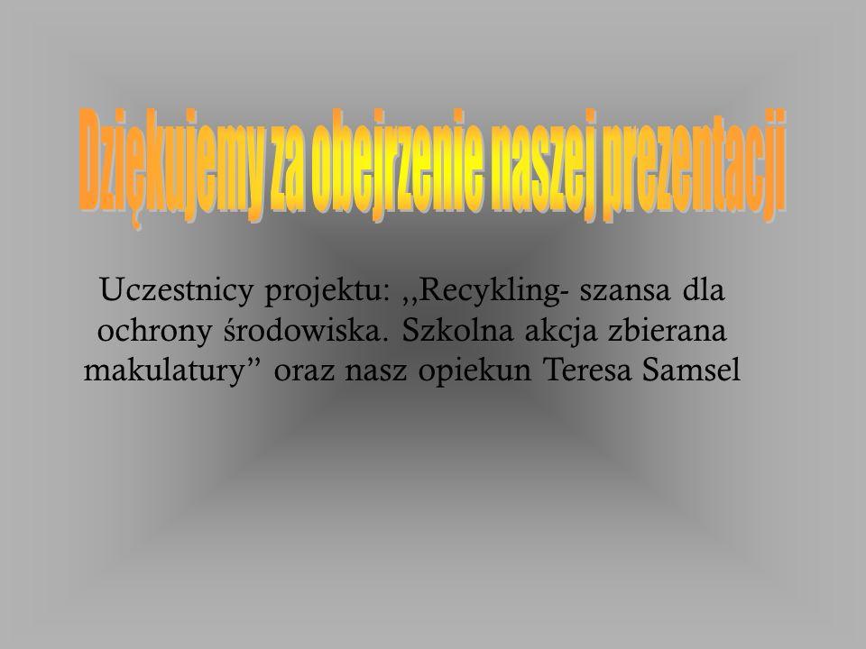 Uczestnicy projektu:,,Recykling- szansa dla ochrony ś rodowiska.