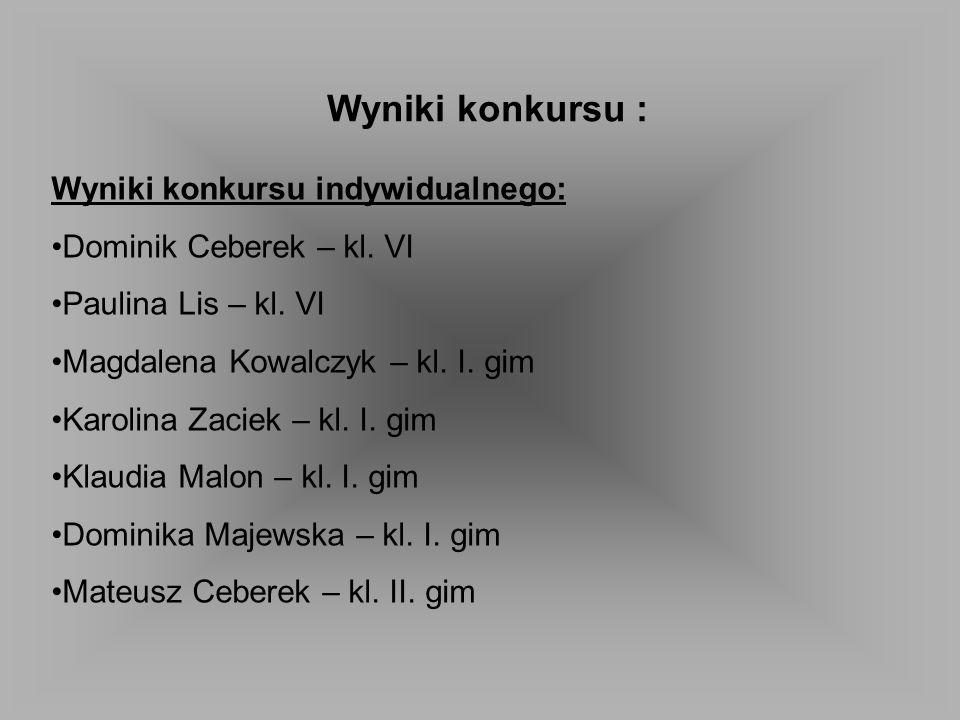 Wyniki konkursu : Wyniki konkursu indywidualnego: Dominik Ceberek – kl. VI Paulina Lis – kl. VI Magdalena Kowalczyk – kl. I. gim Karolina Zaciek – kl.