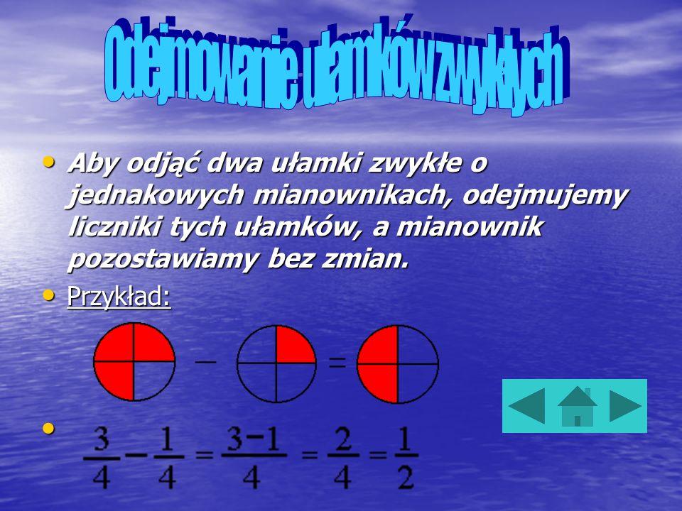 Aby dodać dwa ułamki zwykłe o jednakowych mianownikach, dodajemy liczniki tych ułamków, a mianownik pozostawiamy bez zmian. Aby dodać dwa ułamki zwykł