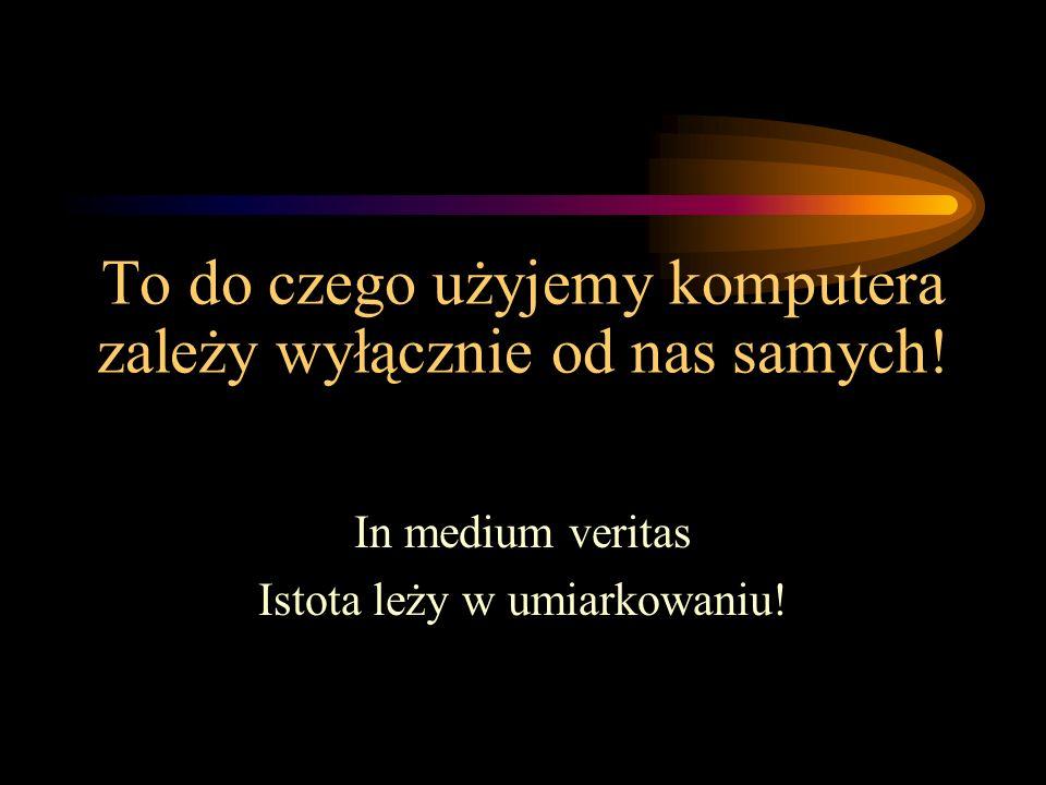 To do czego użyjemy komputera zależy wyłącznie od nas samych! In medium veritas Istota leży w umiarkowaniu!