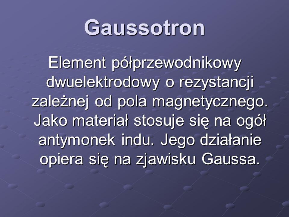 Gaussotron Element półprzewodnikowy dwuelektrodowy o rezystancji zależnej od pola magnetycznego.