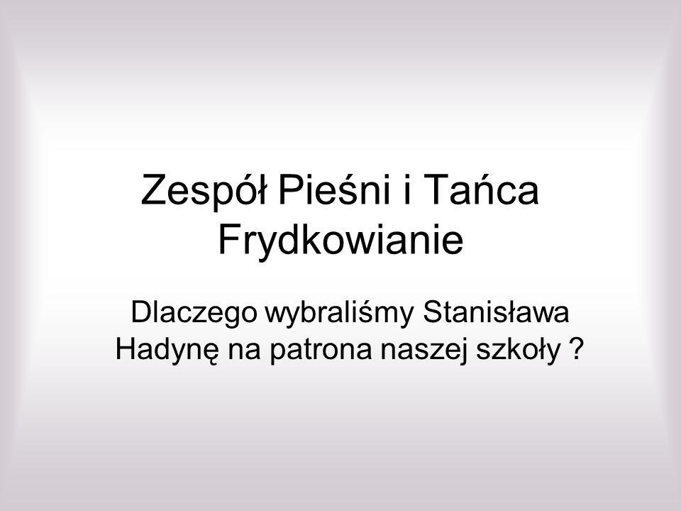 Zespół Pieśni i Tańca Frydkowianie Dlaczego wybraliśmy Stanisława Hadynę na patrona naszej szkoły ?