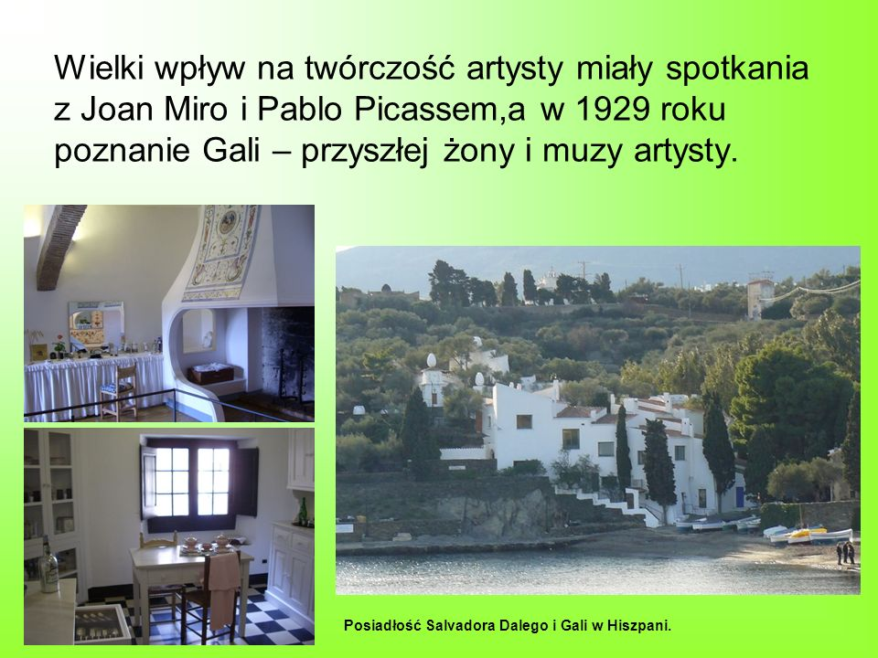 Wielki wpływ na twórczość artysty miały spotkania z Joan Miro i Pablo Picassem,a w 1929 roku poznanie Gali – przyszłej żony i muzy artysty. Posiadłość