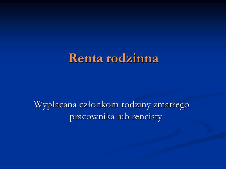 Renta rodzinna Wypłacana członkom rodziny zmarłego pracownika lub rencisty