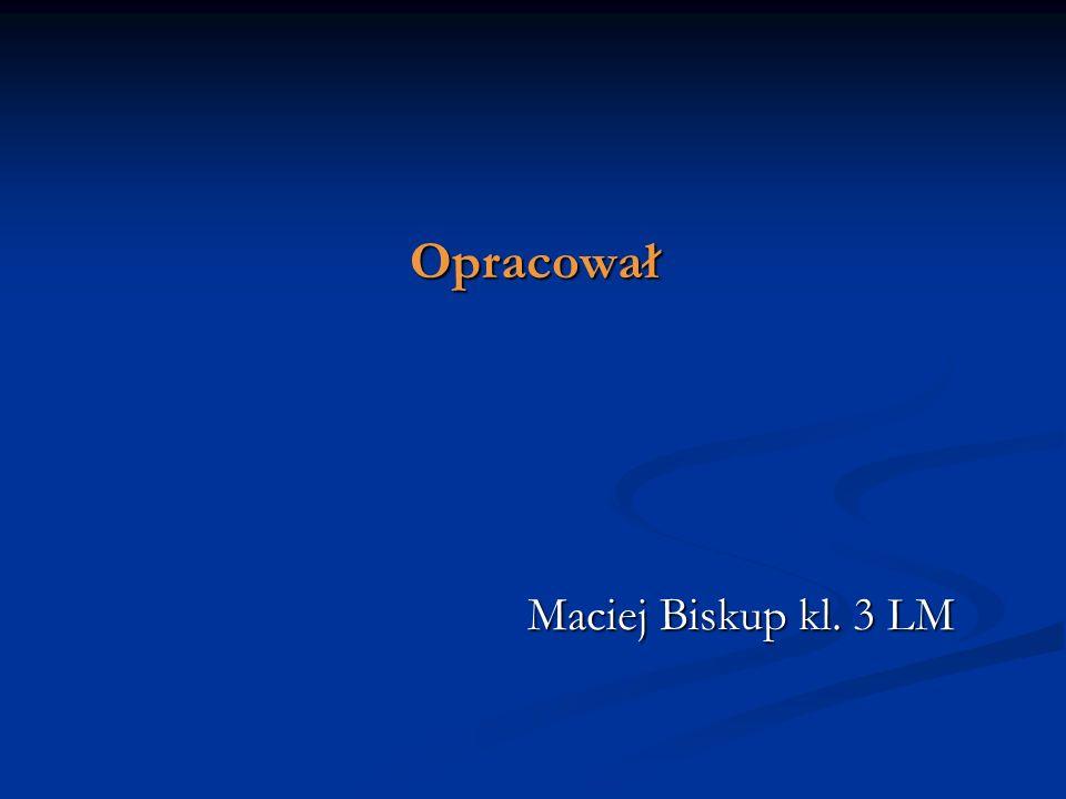 Opracował Maciej Biskup kl. 3 LM Maciej Biskup kl. 3 LM