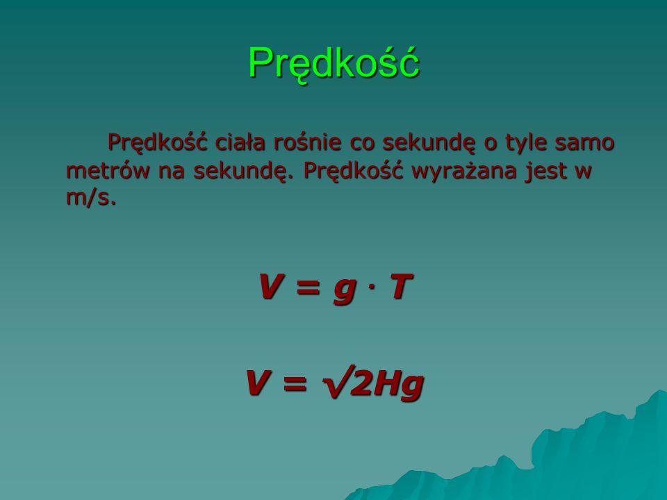 Prędkość Prędkość ciała rośnie co sekundę o tyle samo metrów na sekundę. Prędkość wyrażana jest w m/s. V = g. T V = 2Hg