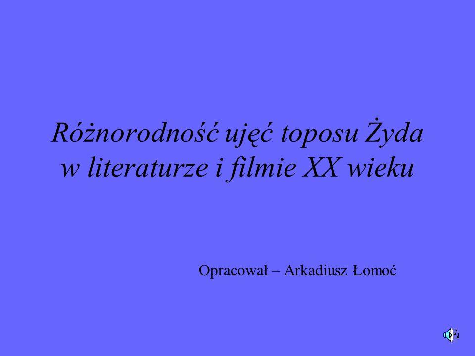 Różnorodność ujęć toposu Żyda w literaturze i filmie XX wieku Opracował – Arkadiusz Łomoć
