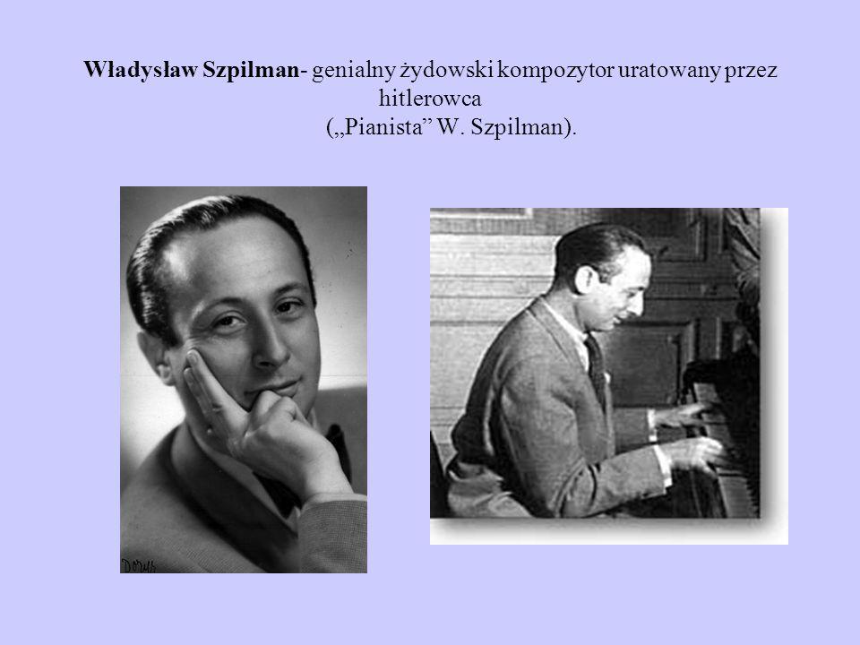 Władysław Szpilman- genialny żydowski kompozytor uratowany przez hitlerowca (Pianista W. Szpilman).