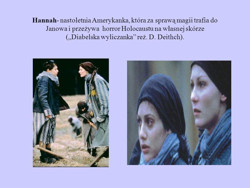 Hannah- nastoletnia Amerykanka, która za sprawą magii trafia do Janowa i przeżywa horror Holocaustu na własnej skórze (Diabelska wyliczanka reż. D. De