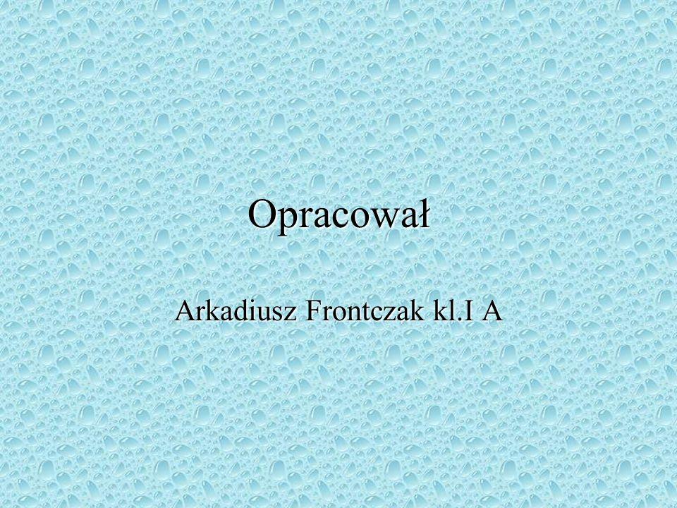 Opracował Arkadiusz Frontczak kl.I A