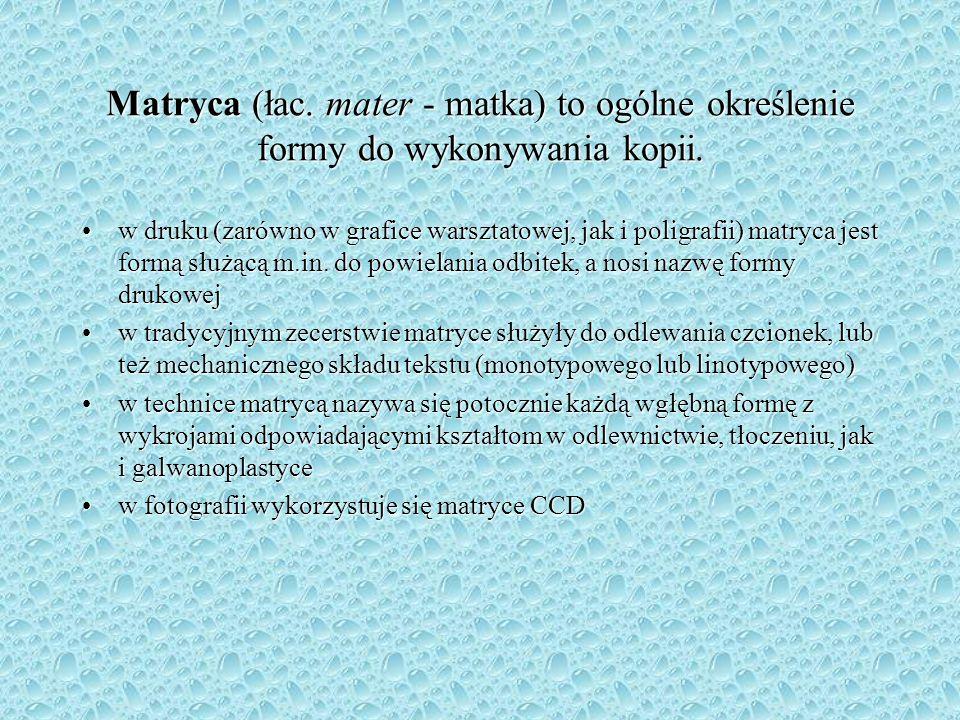 Matryca (łac. mater - matka) to ogólne określenie formy do wykonywania kopii. w druku (zarówno w grafice warsztatowej, jak i poligrafii) matryca jest
