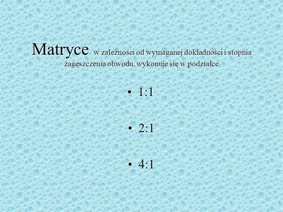Matryce w zależności od wymaganej dokładności i stopnia zagęszczenia obwodu, wykonuje się w podziałce 1:11:1 2:12:1 4:14:1