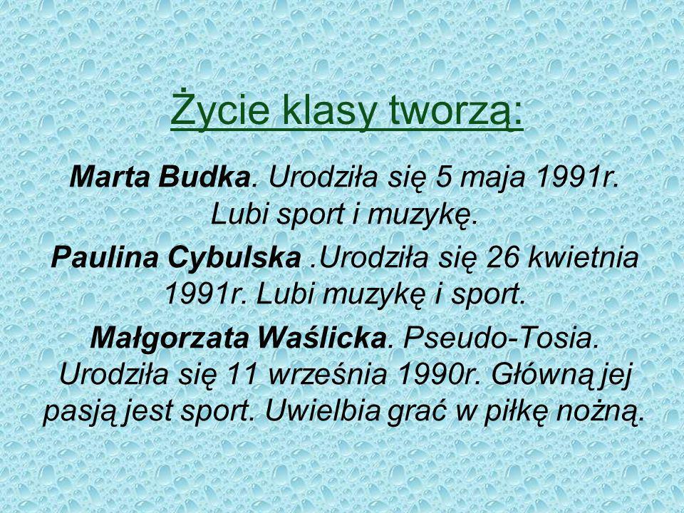 Życie klasy tworzą: Marta Budka.Urodziła się 5 maja 1991r.