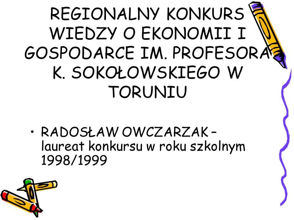 REGIONALNY KONKURS WIEDZY O EKONOMII I GOSPODARCE IM. PROFESORA K. SOKOŁOWSKIEGO W TORUNIU RADOSŁAW OWCZARZAK – laureat konkursu w roku szkolnym 1998/