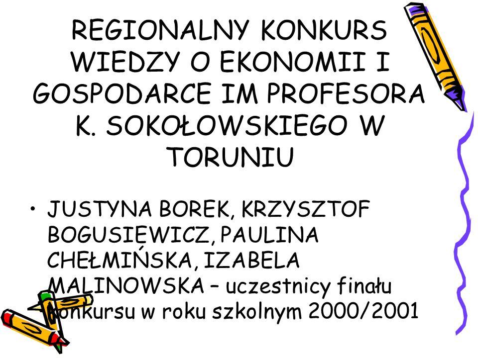REGIONALNY KONKURS WIEDZY O EKONOMII I GOSPODARCE IM PROFESORA K. SOKOŁOWSKIEGO W TORUNIU JUSTYNA BOREK, KRZYSZTOF BOGUSIEWICZ, PAULINA CHEŁMIŃSKA, IZ
