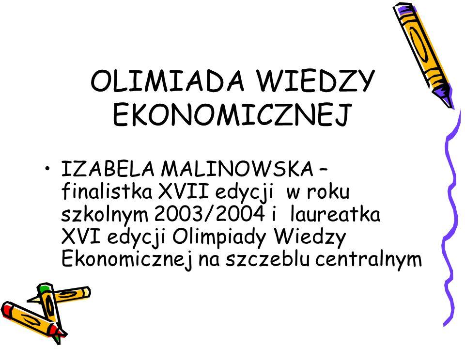 OLIMIADA WIEDZY EKONOMICZNEJ IZABELA MALINOWSKA – finalistka XVII edycji w roku szkolnym 2003/2004 i laureatka XVI edycji Olimpiady Wiedzy Ekonomiczne