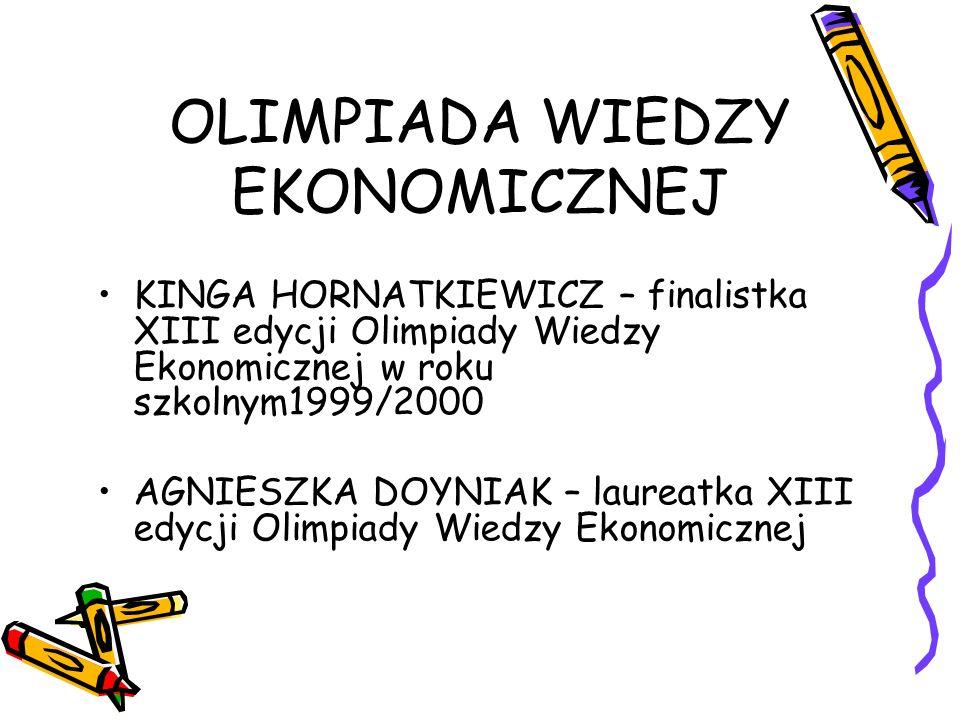 OLIMPIADA WIEDZY EKONOMICZNEJ KINGA HORNATKIEWICZ – finalistka XIII edycji Olimpiady Wiedzy Ekonomicznej w roku szkolnym1999/2000 AGNIESZKA DOYNIAK –