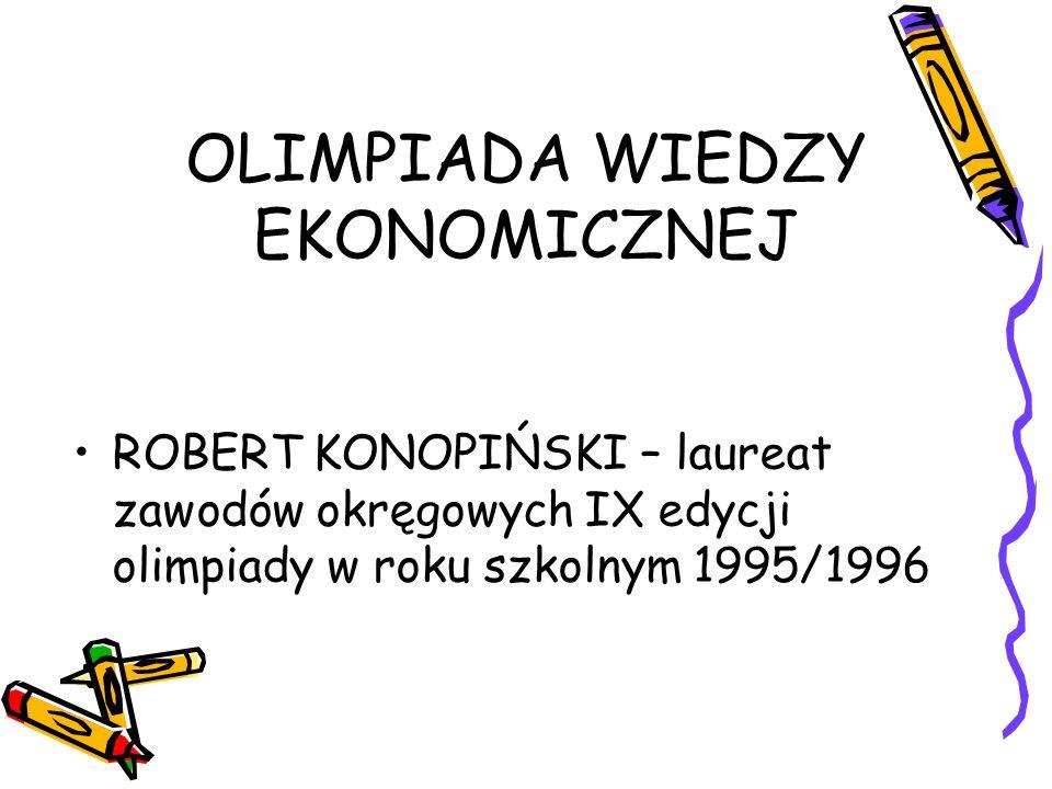OLIMPIADA WIEDZY EKONOMICZNEJ ROBERT KONOPIŃSKI – laureat zawodów okręgowych IX edycji olimpiady w roku szkolnym 1995/1996
