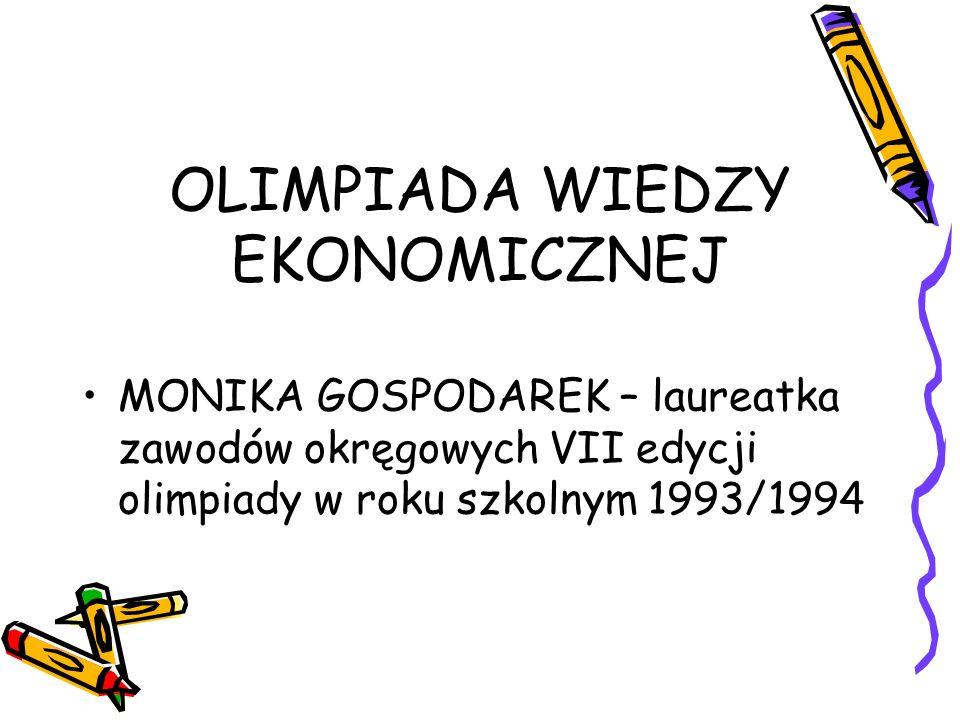 OLIMPIADA WIEDZY EKONOMICZNEJ MONIKA GOSPODAREK – laureatka zawodów okręgowych VII edycji olimpiady w roku szkolnym 1993/1994