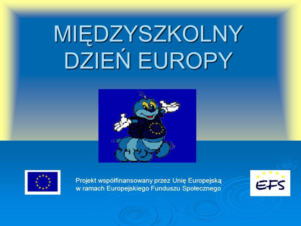 MIĘDZYSZKOLNY DZIEŃ EUROPY Projekt współfinansowany przez Unię Europejską w ramach Europejskiego Funduszu Społecznego
