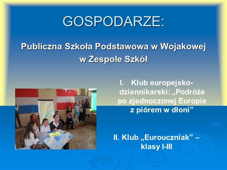 GOSPODARZE: Publiczna Szkoła Podstawowa w Wojakowej w Zespole Szkół I.Klub europejsko- dziennikarski: Podróże po zjednoczonej Europie z piórem w dłoni
