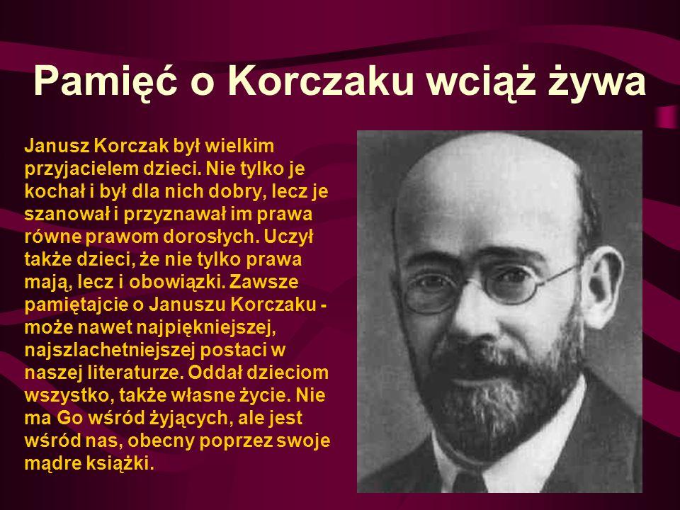 Pamięć o Korczaku wciąż żywa Janusz Korczak był wielkim przyjacielem dzieci. Nie tylko je kochał i był dla nich dobry, lecz je szanował i przyznawał i
