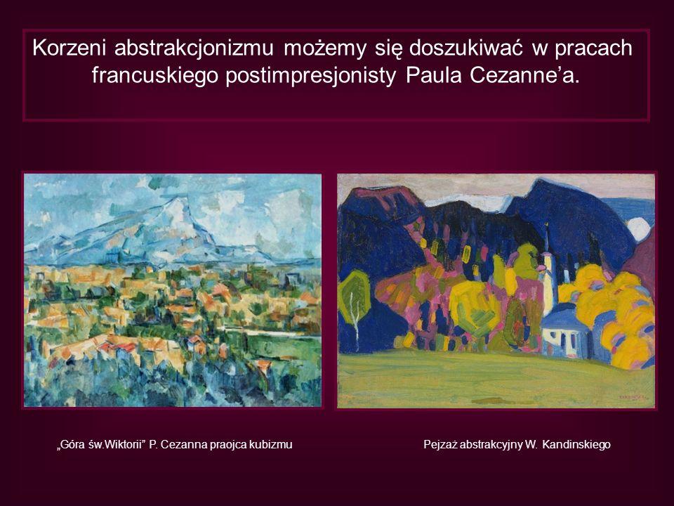 Korzeni abstrakcjonizmu możemy się doszukiwać w pracach francuskiego postimpresjonisty Paula Cezannea. Góra św.Wiktorii P. Cezanna praojca kubizmuPejz