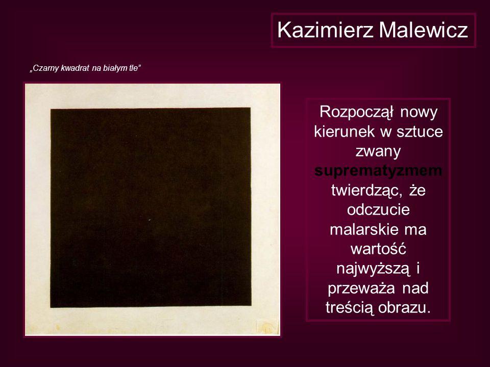 Kazimierz Malewicz Rozpoczął nowy kierunek w sztuce zwany suprematyzmem twierdząc, że odczucie malarskie ma wartość najwyższą i przeważa nad treścią o