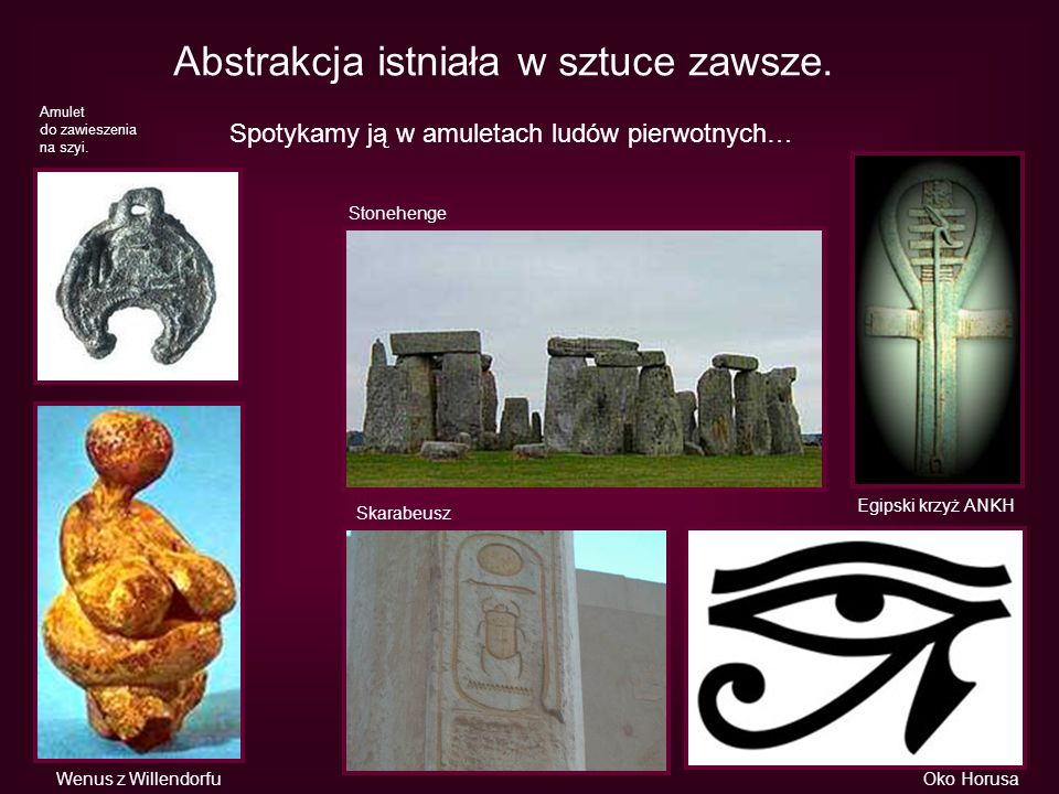 Abstrakcja istniała w sztuce zawsze. Spotykamy ją w amuletach ludów pierwotnych… Stonehenge Wenus z Willendorfu Egipski krzyż ANKH Skarabeusz Oko Horu