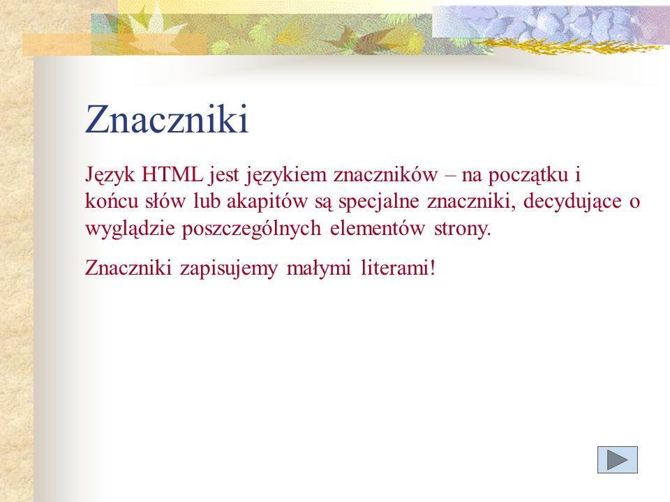 Znaczniki Język HTML jest językiem znaczników – na początku i końcu słów lub akapitów są specjalne znaczniki, decydujące o wyglądzie poszczególnych el
