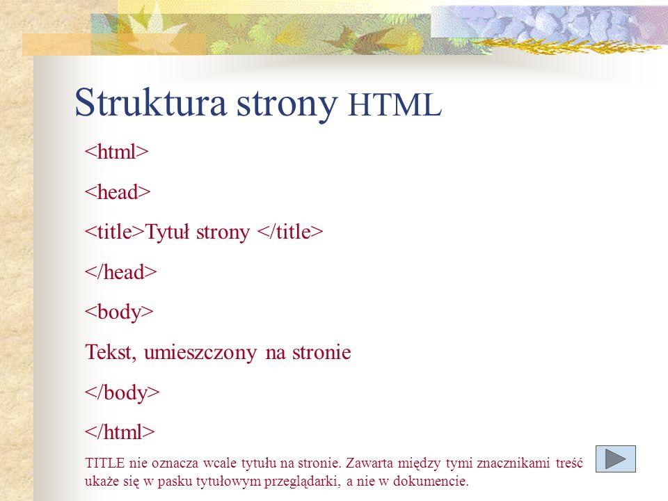 Struktura strony HTML Tytuł strony Tekst, umieszczony na stronie TITLE nie oznacza wcale tytułu na stronie. Zawarta między tymi znacznikami treść ukaż
