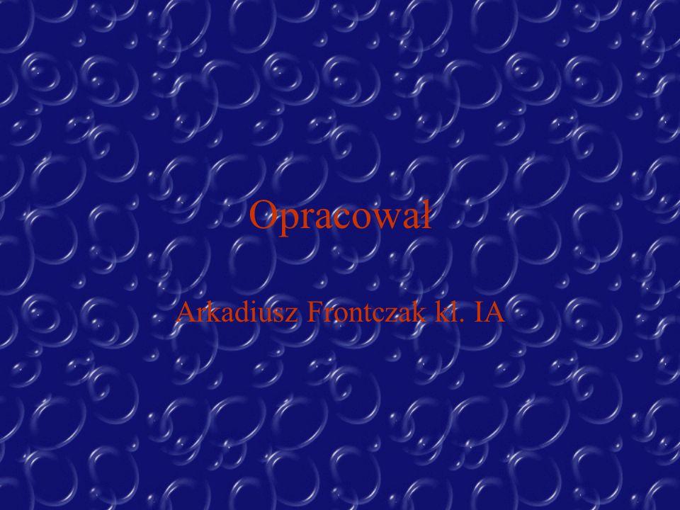 Opracował Arkadiusz Frontczak kl. IA
