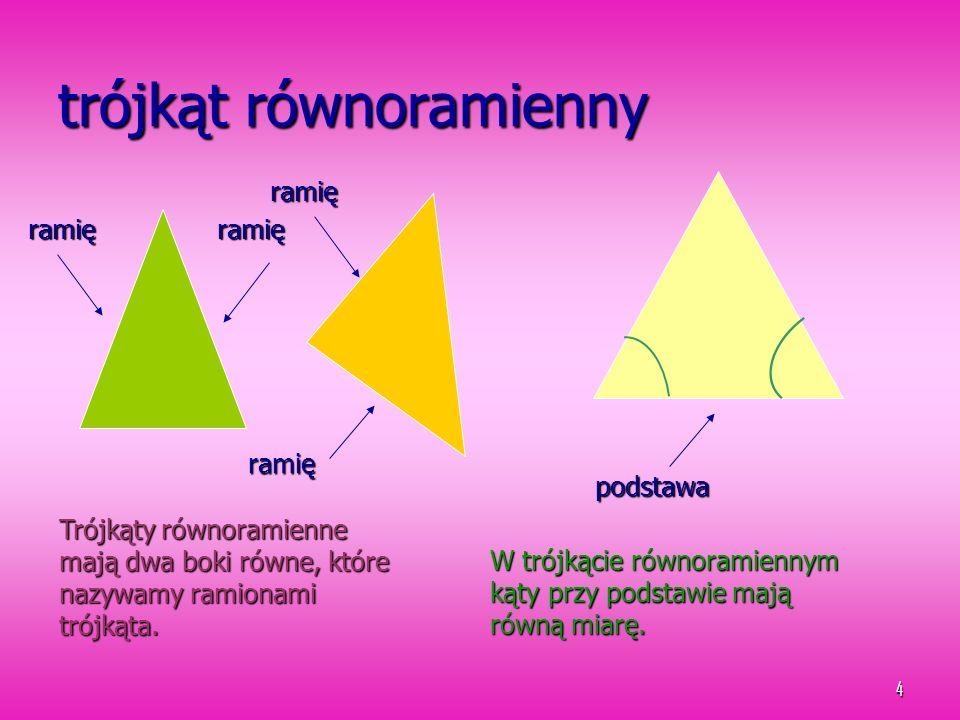 4 trójkąt równoramienny ramięramię ramię ramię Trójkąty równoramienne mają dwa boki równe, które nazywamy ramionami trójkąta. podstawa W trójkącie rów