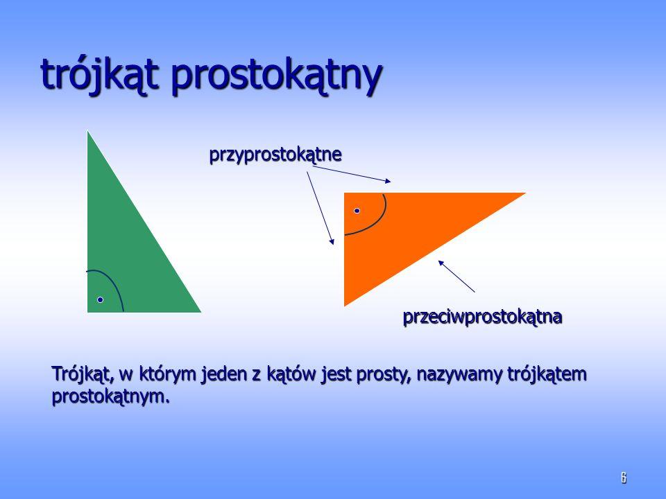 6 trójkąt prostokątny przyprostokątne przeciwprostokątna Trójkąt, w którym jeden z kątów jest prosty, nazywamy trójkątem prostokątnym.