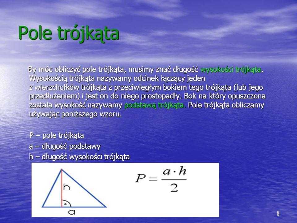 8 Pole trójkąta By móc obliczyć pole trójkąta, musimy znać długość wysokości trójkąta. Wysokością trójkąta nazywamy odcinek łączący jeden z wierzchołk
