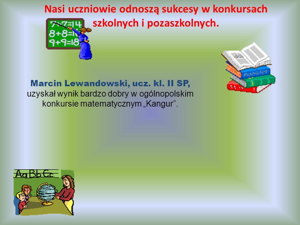 Nasi uczniowie odnoszą sukcesy w konkursach szkolnych i pozaszkolnych. Marcin Lewandowski, ucz. kl. II SP, uzyskał wynik bardzo dobry w ogólnopolskim