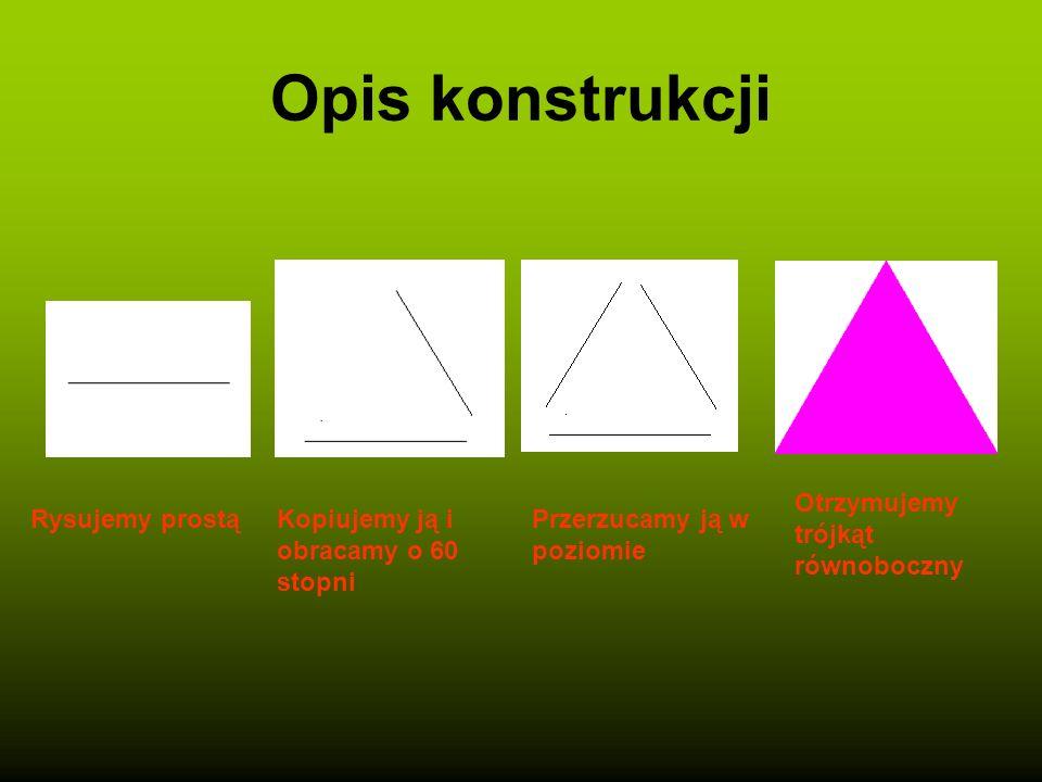 Opis konstrukcji Rysujemy prostąKopiujemy ją i obracamy o 60 stopni Przerzucamy ją w poziomie Otrzymujemy trójkąt równoboczny