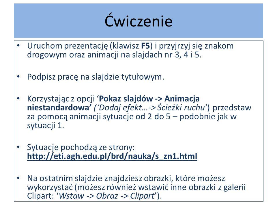Ćwiczenie Uruchom prezentację (klawisz F5) i przyjrzyj się znakom drogowym oraz animacji na slajdach nr 3, 4 i 5. Podpisz pracę na slajdzie tytułowym.